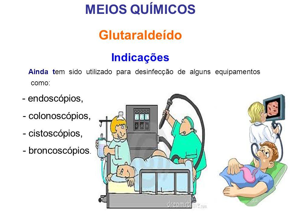 MEIOS QUÍMICOS Glutaraldeído Indicações Ainda tem sido utilizado para desinfecção de alguns equipamentos como: - endoscópios, - colonoscópios, - cisto