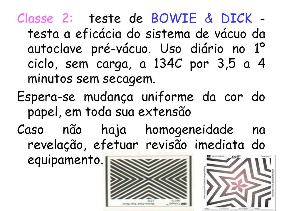 Classe 2: teste de BOWIE & DICK - testa a eficácia do sistema de vácuo da autoclave pré-vácuo. Uso diário no 1º ciclo, sem carga, a 134C por 3,5 a 4 m