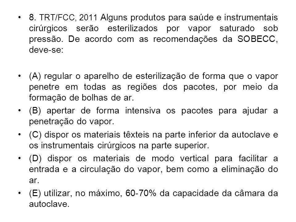 8. TRT/FCC, 2011 Alguns produtos para saúde e instrumentais cirúrgicos serão esterilizados por vapor saturado sob pressão. De acordo com as recomendaç