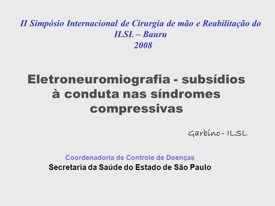 II Simpósio Internacional de Cirurgia de mão e Reabilitação do ILSL – Bauru 2008 Coordenadoria de Controle de Doenças Secretaria da Saúde do Estado de São Paulo Eletroneuromiografia - subsídios à conduta nas síndromes compressivas Garbino - ILSL