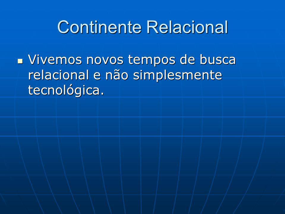 Continente Relacional Vivemos novos tempos de busca relacional e não simplesmente tecnológica.
