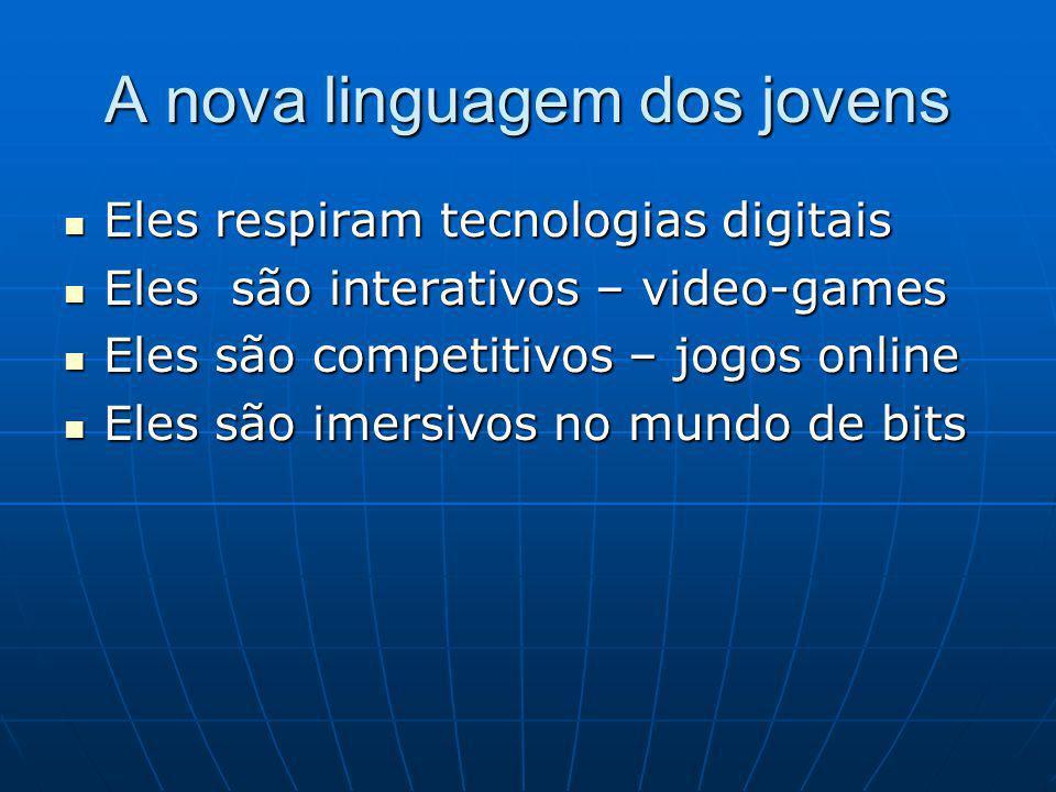 A nova linguagem dos jovens Eles respiram tecnologias digitais Eles respiram tecnologias digitais Eles são interativos – video-games Eles são interativos – video-games Eles são competitivos – jogos online Eles são competitivos – jogos online Eles são imersivos no mundo de bits Eles são imersivos no mundo de bits