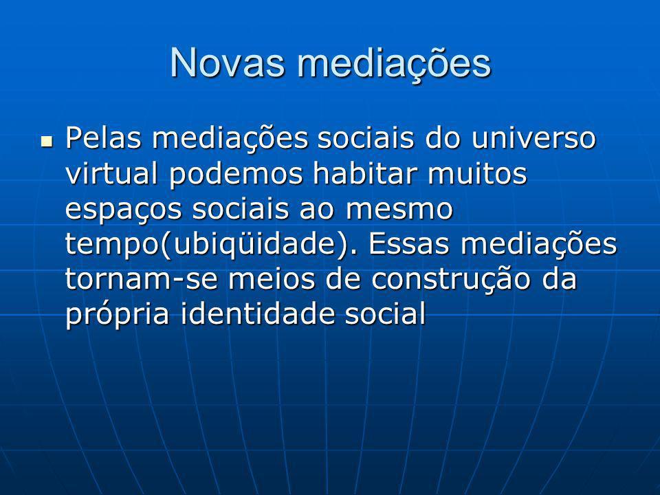 Novas mediações Pelas mediações sociais do universo virtual podemos habitar muitos espaços sociais ao mesmo tempo(ubiqüidade).