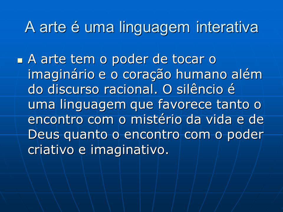 A arte é uma linguagem interativa A arte tem o poder de tocar o imaginário e o coração humano além do discurso racional.