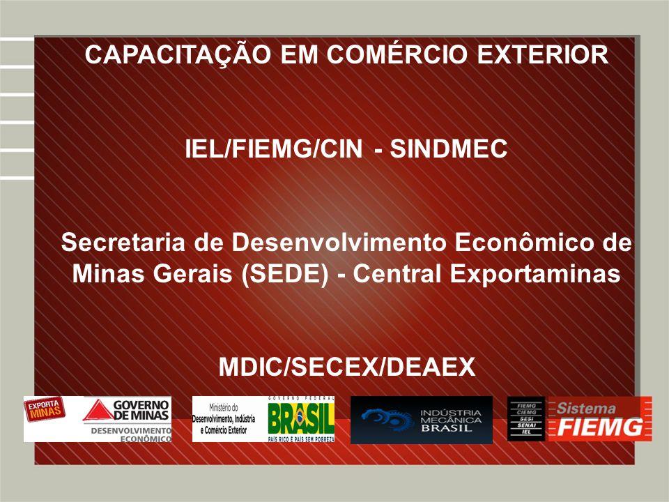 PROGRAMAS E PROJETOS DE COMÉRCIO EXTERIOR EntidadeProgramaParceiros IEL/FIEMG/CIN PEIEX EXPOFORTE ALL INVEST APEX BRASIL CNI APEX BRASILPEIEX FEIRAS, MISSÕES, RODADAS DE NEGÓCIOS SEBRAESEBRAETEC FEIRAS, MISSÕES, RODADAS DE NEGÓCIOS IEL/FIEMG/CIN/CETEC MCT CORREIOSEXPORTA FÁCIL MDIC/SECEX/DEAEX ENCOMEX PNCE PRIMEIRA EXPORTAÇÃO FEIRAS E MISSÕES FIEMG/CNI, CNC/FECOMÉRCIO, APEX BRASIL, MAPA, BB, BNDES, MRE, CORREIOS, EXPORTAMINAS, OUTROS MREFEIRAS E EXPOSIÇOES SIBRATEC / PROGEX FIEMG/CNI, CNC/FECOMERCIO, SEBRAE, APEX BRASIL, MAPA, BANCO BRASIL, MDIC.