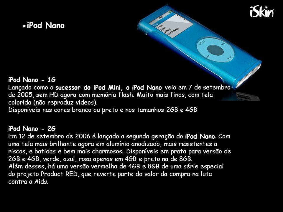 ▪iPod Nano iPod Nano - 1G Lançado como o sucessor do iPod Mini, o iPod Nano veio em 7 de setembro de 2005, sem HD agora com memória flash.