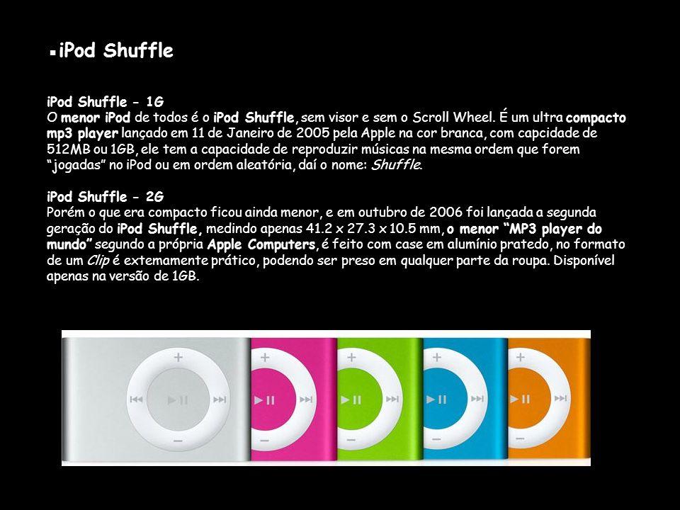 ▪iPod Shuffle iPod Shuffle - 1G O menor iPod de todos é o iPod Shuffle, sem visor e sem o Scroll Wheel.