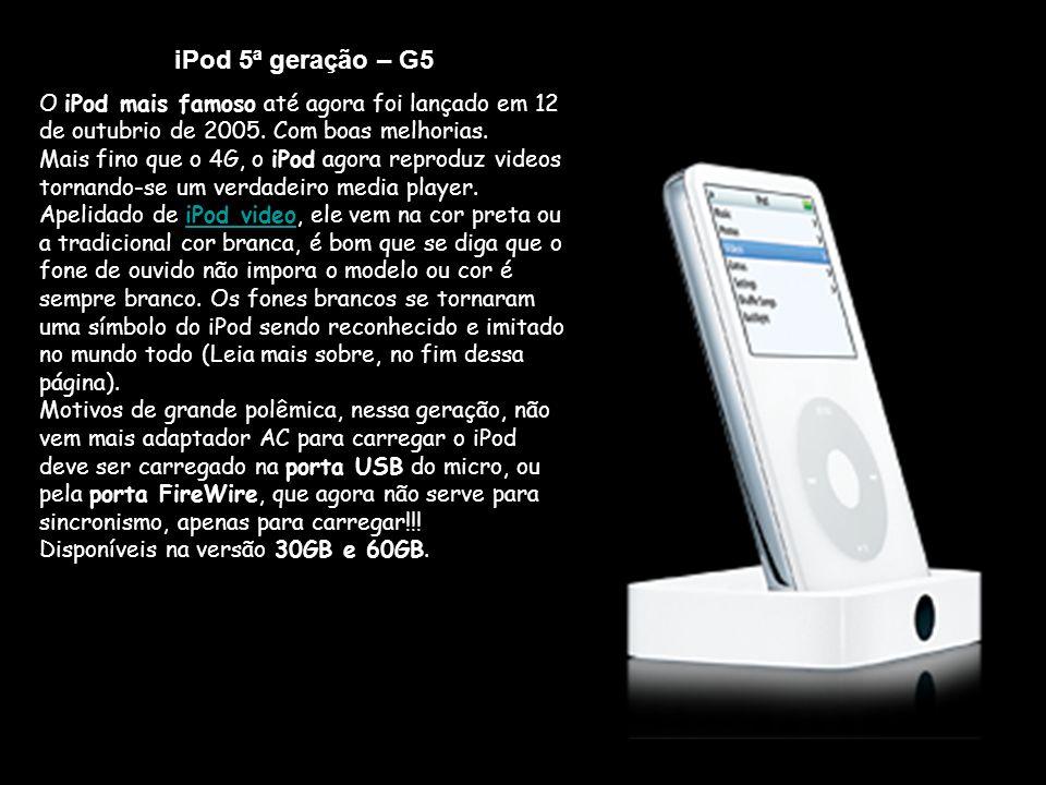 iPod 5ª geração – G5 O iPod mais famoso até agora foi lançado em 12 de outubrio de 2005.