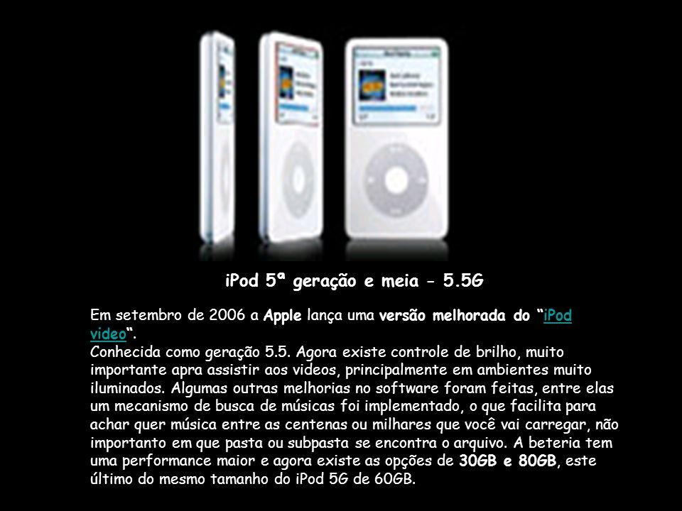 iPod 5ª geração e meia - 5.5G Em setembro de 2006 a Apple lança uma versão melhorada do iPod video .