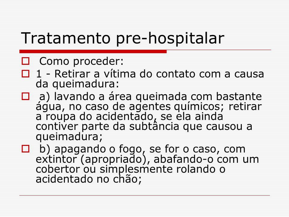 Tratamento pre-hospitalar  Como proceder:  1 - Retirar a vítima do contato com a causa da queimadura:  a) lavando a área queimada com bastante água