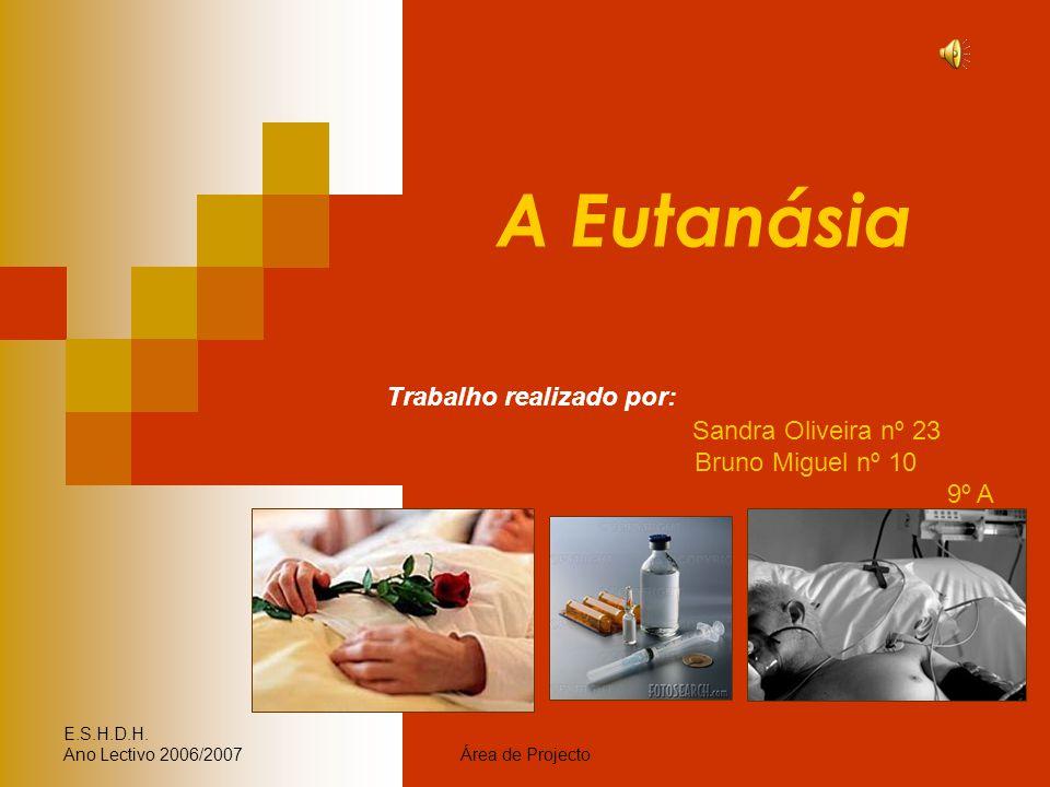 E.S.H.D.H. Ano Lectivo 2006/2007Área de Projecto A Eutanásia Trabalho realizado por: Sandra Oliveira nº 23 Bruno Miguel nº 10 9º A