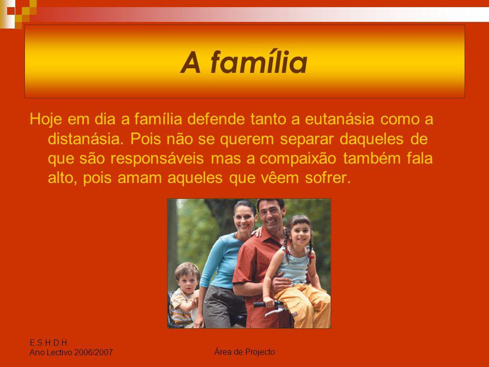 Área de Projecto E.S.H.D.H. Ano Lectivo 2006/2007 A família Hoje em dia a família defende tanto a eutanásia como a distanásia. Pois não se querem sepa