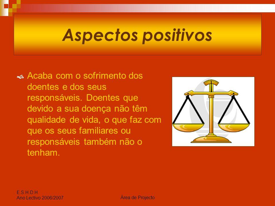 Área de Projecto E.S.H.D.H. Ano Lectivo 2006/2007 Aspectos positivos  Acaba com o sofrimento dos doentes e dos seus responsáveis. Doentes que devido