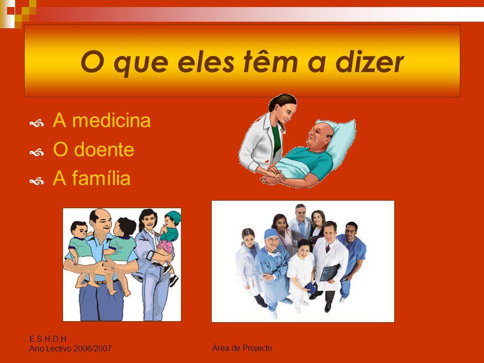 Área de Projecto E.S.H.D.H. Ano Lectivo 2006/2007 O que eles têm a dizer  A medicina  O doente  A família