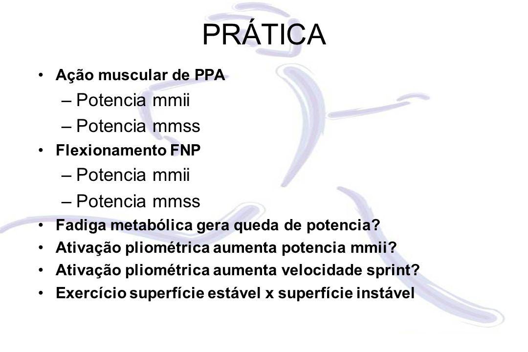 PRÁTICA Ação muscular de PPA –Potencia mmii –Potencia mmss Flexionamento FNP –Potencia mmii –Potencia mmss Fadiga metabólica gera queda de potencia.