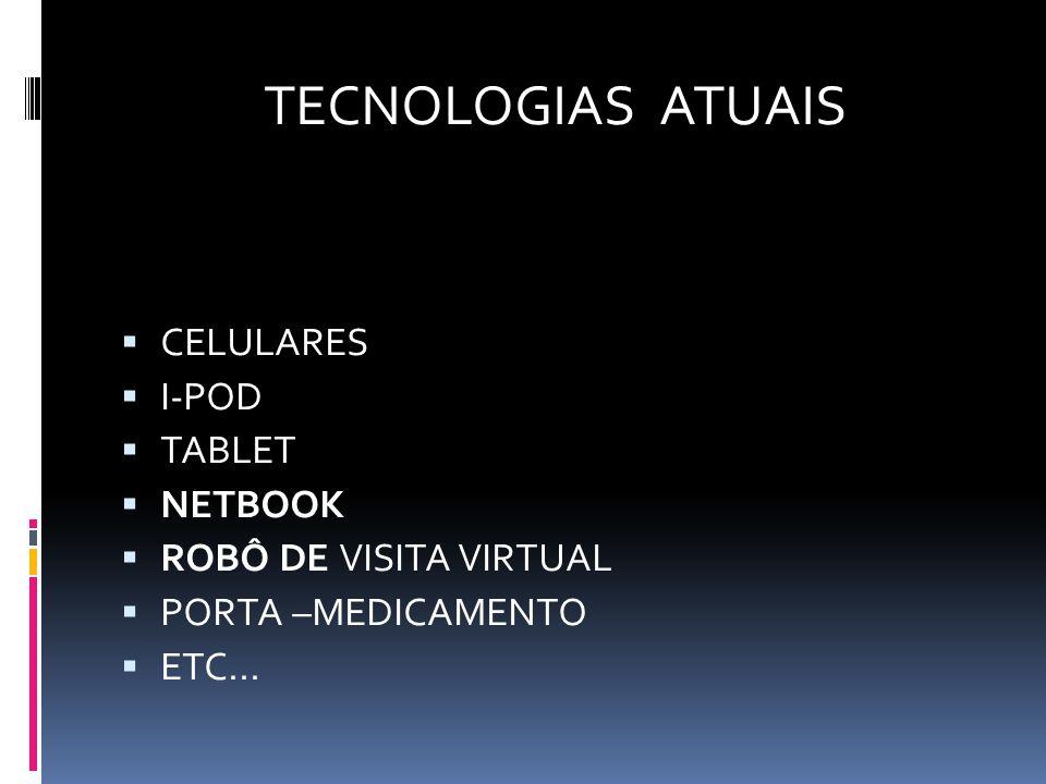 TECNOLOGIAS ATUAIS  CELULARES  I-POD  TABLET  NETBOOK  ROBÔ DE VISITA VIRTUAL  PORTA –MEDICAMENTO  ETC...
