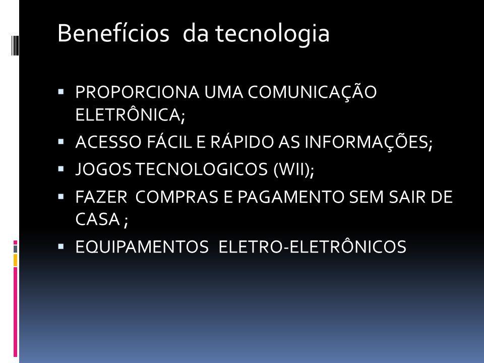 Benefícios da tecnologia  PROPORCIONA UMA COMUNICAÇÃO ELETRÔNICA;  ACESSO FÁCIL E RÁPIDO AS INFORMAÇÕES;  JOGOS TECNOLOGICOS (WII);  FAZER COMPRAS E PAGAMENTO SEM SAIR DE CASA ;  EQUIPAMENTOS ELETRO-ELETRÔNICOS