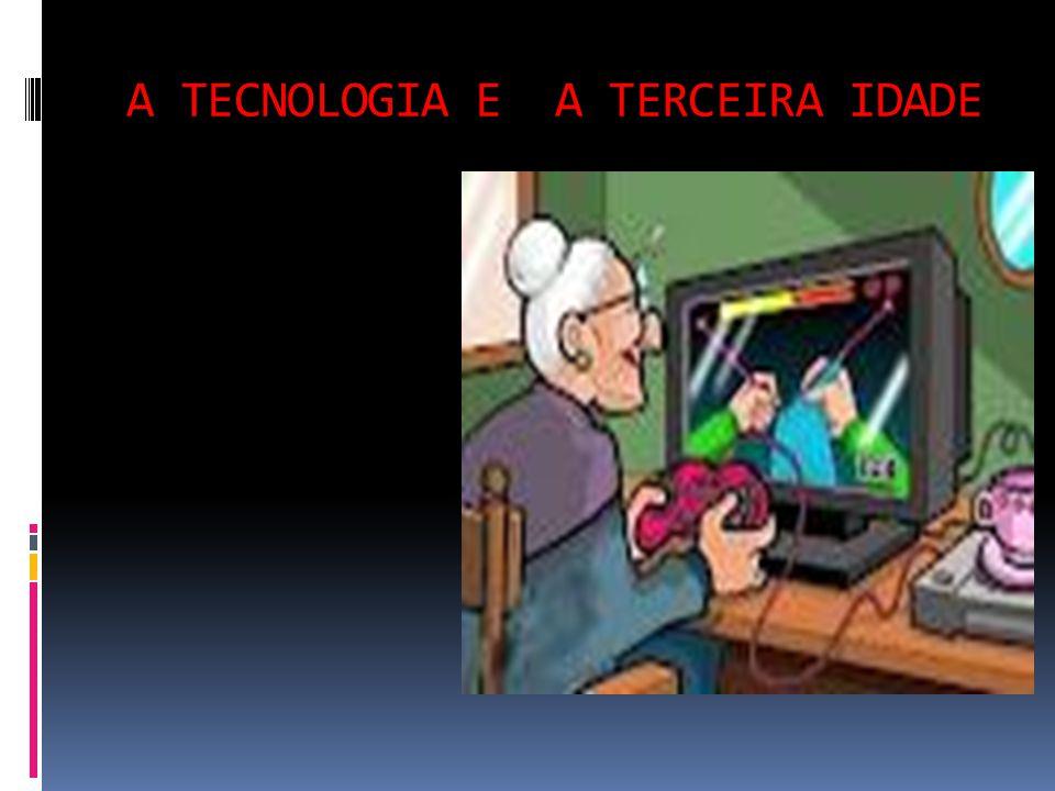 A TECNOLOGIA E A TERCEIRA IDADE