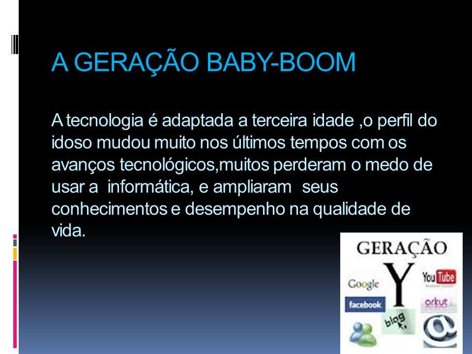 A GERAÇÃO BABY-BOOM A tecnologia é adaptada a terceira idade,o perfil do idoso mudou muito nos últimos tempos com os avanços tecnológicos,muitos perde