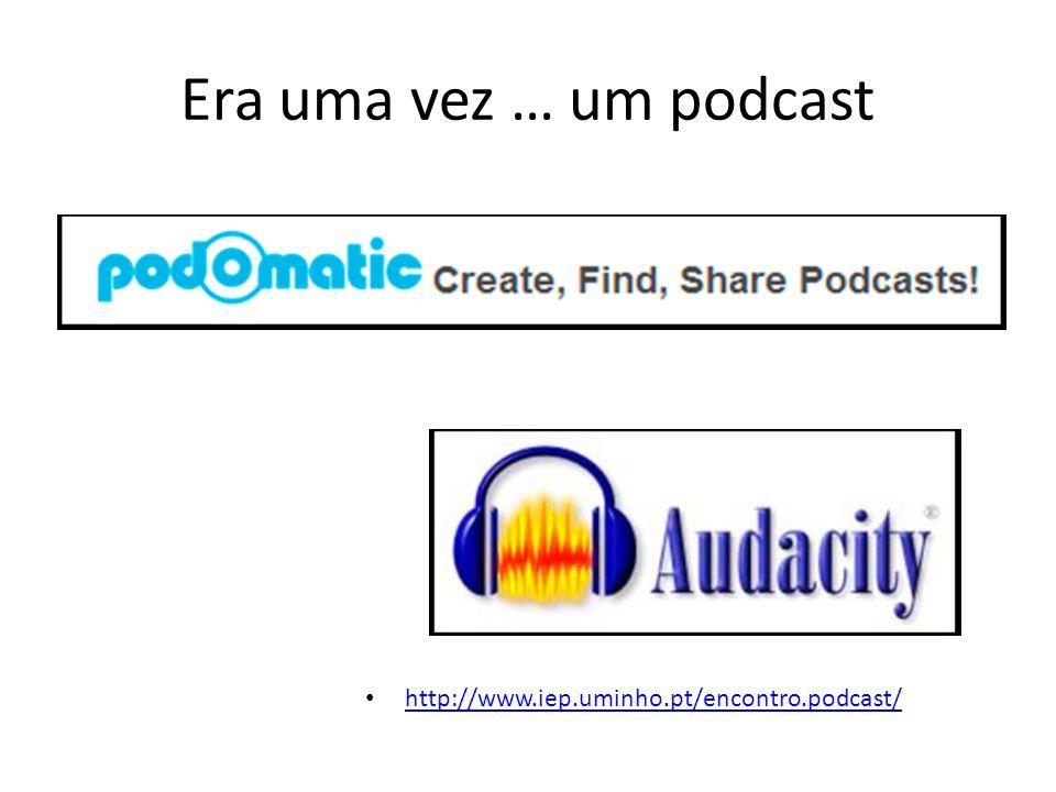 Era uma vez … um podcast http://www.iep.uminho.pt/encontro.podcast/