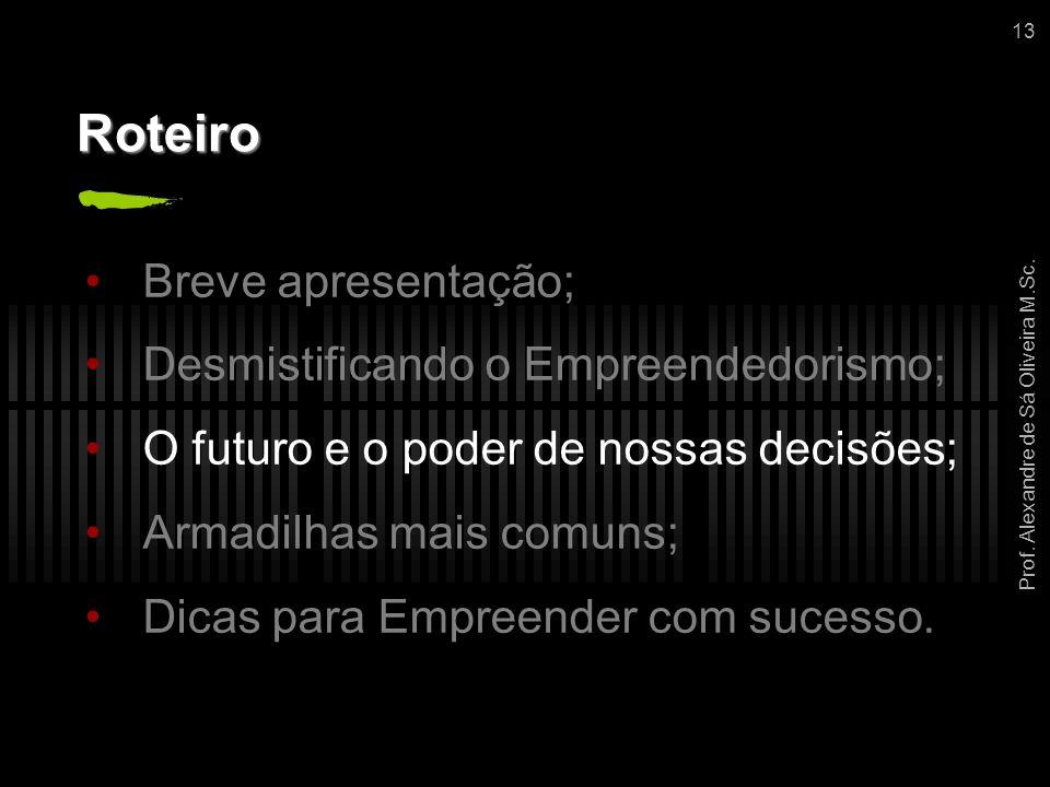 Prof. Alexandre de Sá Oliveira M.Sc. 13 Roteiro Breve apresentação; Desmistificando o Empreendedorismo; O futuro e o poder de nossas decisões; Armadil