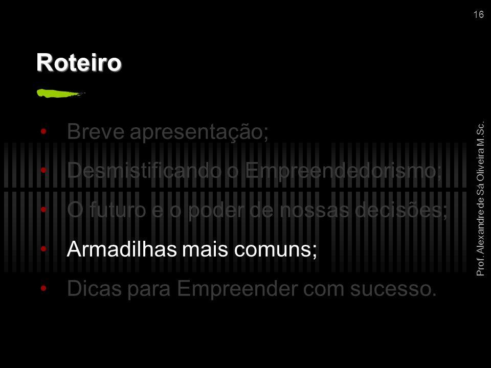 Prof. Alexandre de Sá Oliveira M.Sc. 16 Roteiro Breve apresentação; Desmistificando o Empreendedorismo; O futuro e o poder de nossas decisões; Armadil