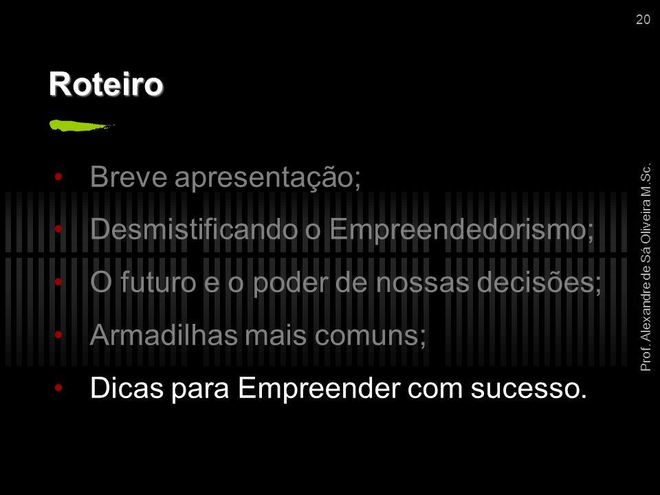 Prof. Alexandre de Sá Oliveira M.Sc. 20 Roteiro Breve apresentação; Desmistificando o Empreendedorismo; O futuro e o poder de nossas decisões; Armadil