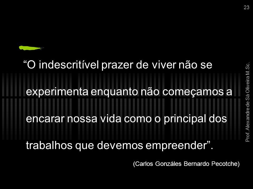 """Prof. Alexandre de Sá Oliveira M.Sc. 23 """"O indescritível prazer de viver não se experimenta enquanto não começamos a encarar nossa vida como o princip"""