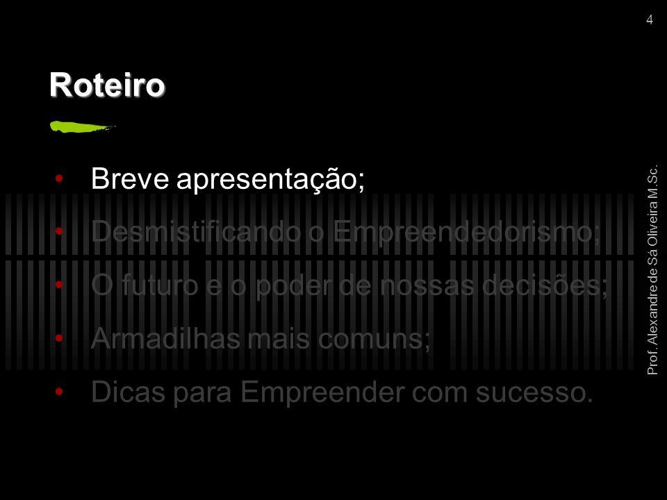 Prof. Alexandre de Sá Oliveira M.Sc. 4 Roteiro Breve apresentação; Desmistificando o Empreendedorismo; O futuro e o poder de nossas decisões; Armadilh
