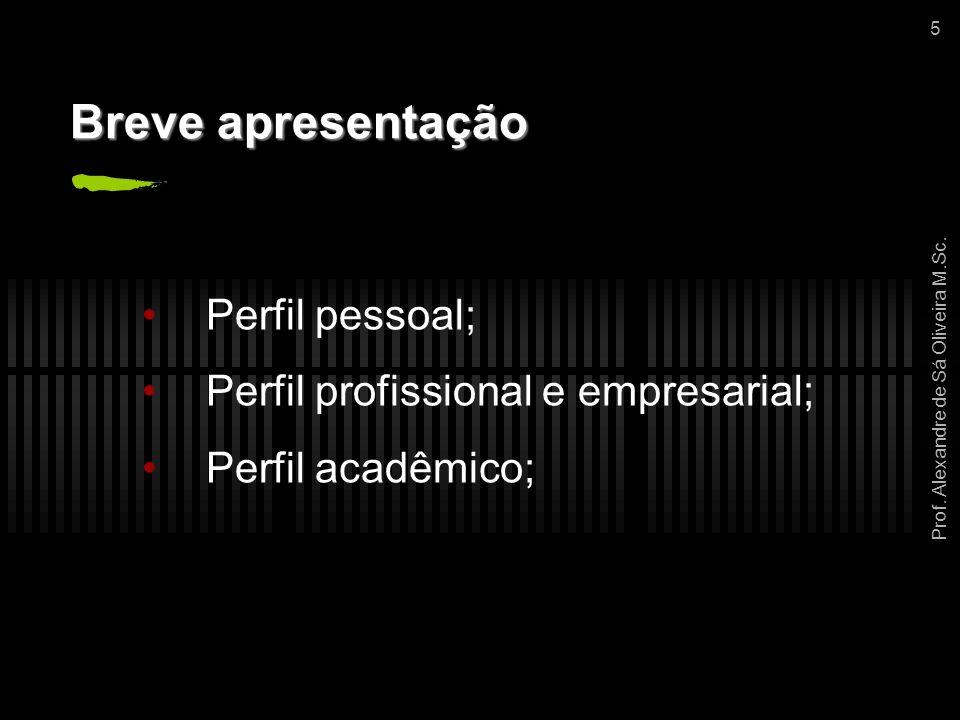 Prof. Alexandre de Sá Oliveira M.Sc. 5 Breve apresentação Perfil pessoal; Perfil profissional e empresarial; Perfil acadêmico;