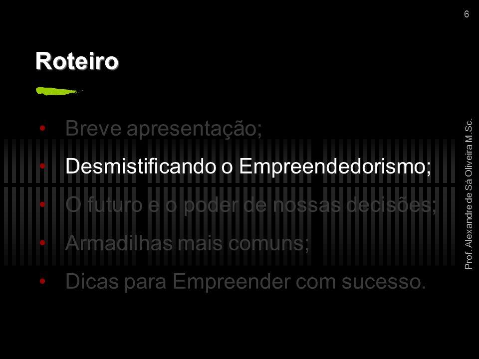 Prof. Alexandre de Sá Oliveira M.Sc. 6 Roteiro Breve apresentação; Desmistificando o Empreendedorismo; O futuro e o poder de nossas decisões; Armadilh