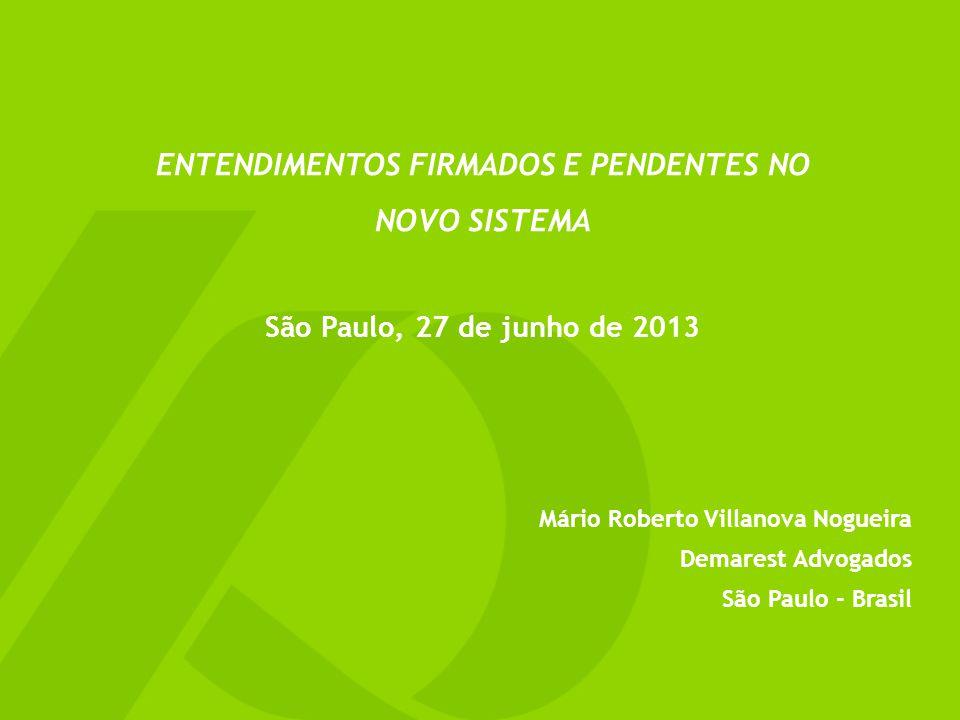 ENTENDIMENTOS FIRMADOS E PENDENTES NO NOVO SISTEMA São Paulo, 27 de junho de 2013 Mário Roberto Villanova Nogueira Demarest Advogados São Paulo - Brasil