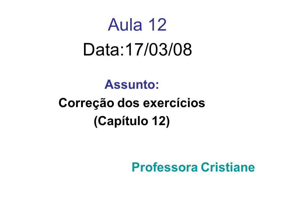 Aula 12 Data:17/03/08 Assunto: Correção dos exercícios (Capítulo 12) Professora Cristiane