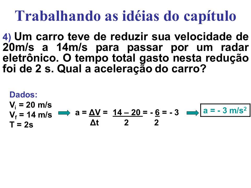 Trabalhando as idéias do capítulo 3) Uma motocicleta que vinha a 20m/s levou 10s para parar. Calcule a aceleração. 0 – 20 = - 2 10 a = - 2 m/s 2 Dados