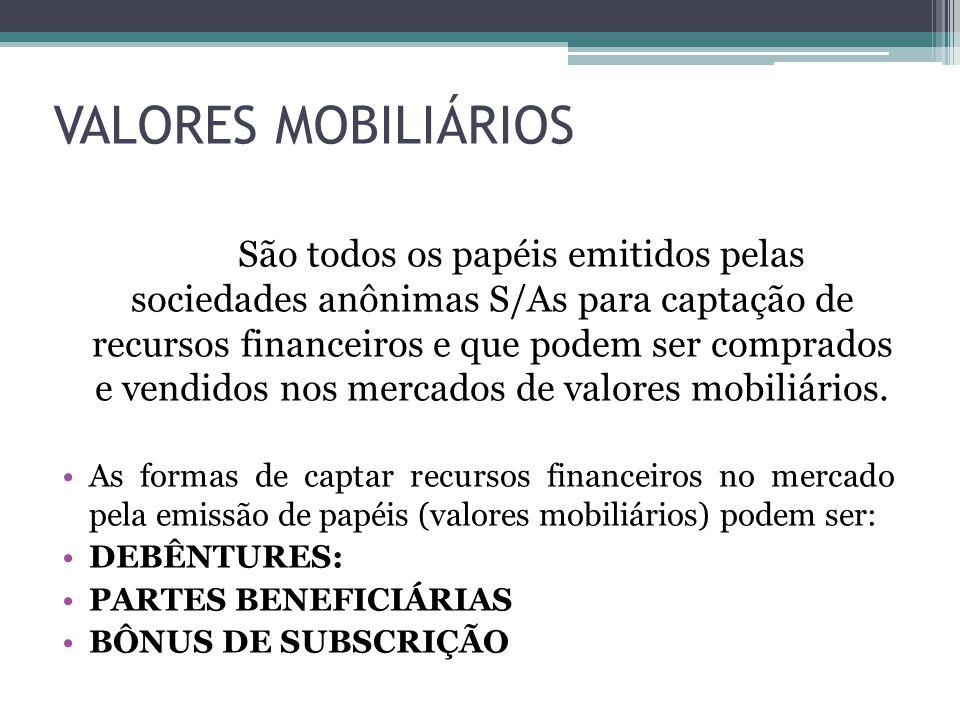 VALORES MOBILIÁRIOS São todos os papéis emitidos pelas sociedades anônimas S/As para captação de recursos financeiros e que podem ser comprados e vend