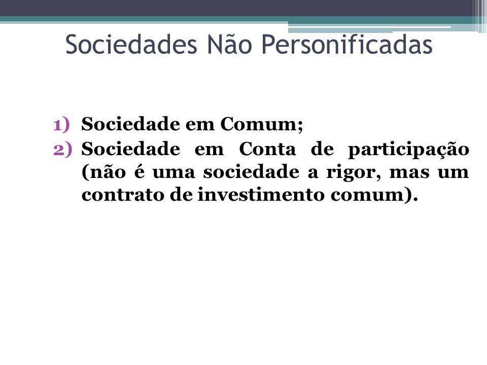 Sociedades Não Personificadas 1)Sociedade em Comum; 2)Sociedade em Conta de participação (não é uma sociedade a rigor, mas um contrato de investimento