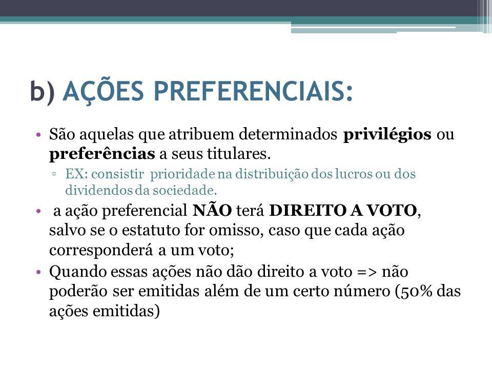 b) AÇÕES PREFERENCIAIS: São aquelas que atribuem determinados privilégios ou preferências a seus titulares. ▫EX: consistir prioridade na distribuição