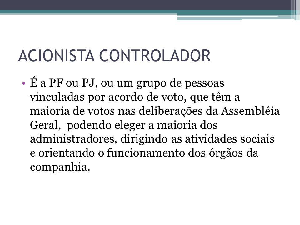 ACIONISTA CONTROLADOR É a PF ou PJ, ou um grupo de pessoas vinculadas por acordo de voto, que têm a maioria de votos nas deliberações da Assembléia Ge