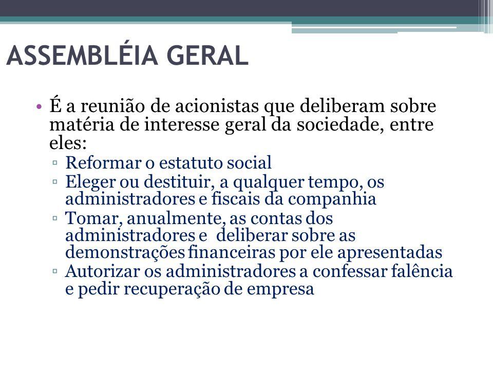 ASSEMBLÉIA GERAL É a reunião de acionistas que deliberam sobre matéria de interesse geral da sociedade, entre eles: ▫Reformar o estatuto social ▫Elege