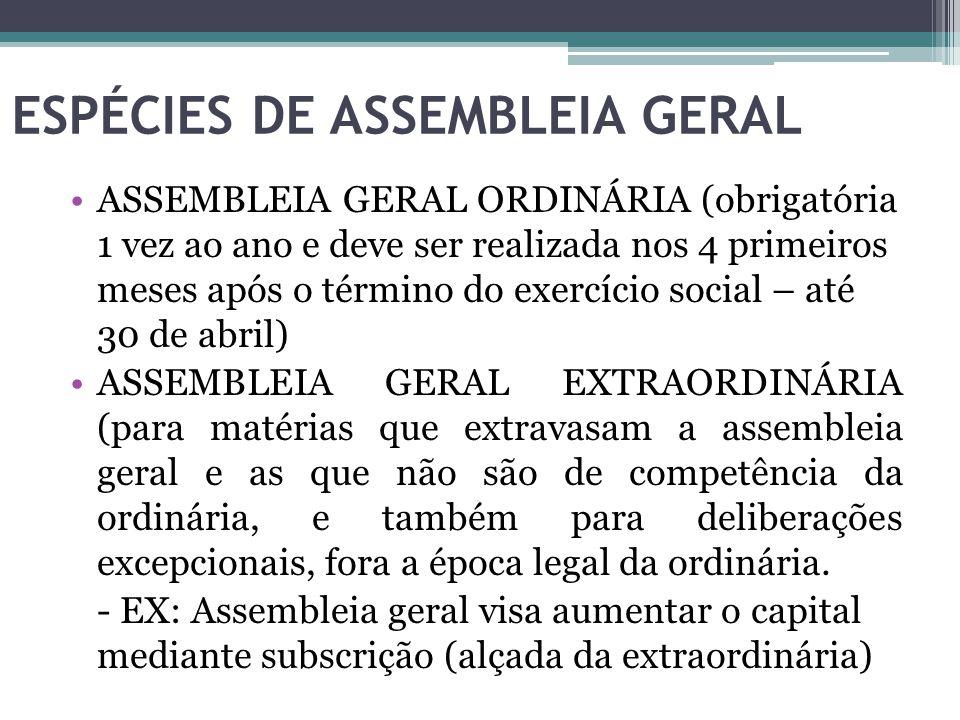 ESPÉCIES DE ASSEMBLEIA GERAL ASSEMBLEIA GERAL ORDINÁRIA (obrigatória 1 vez ao ano e deve ser realizada nos 4 primeiros meses após o término do exercíc