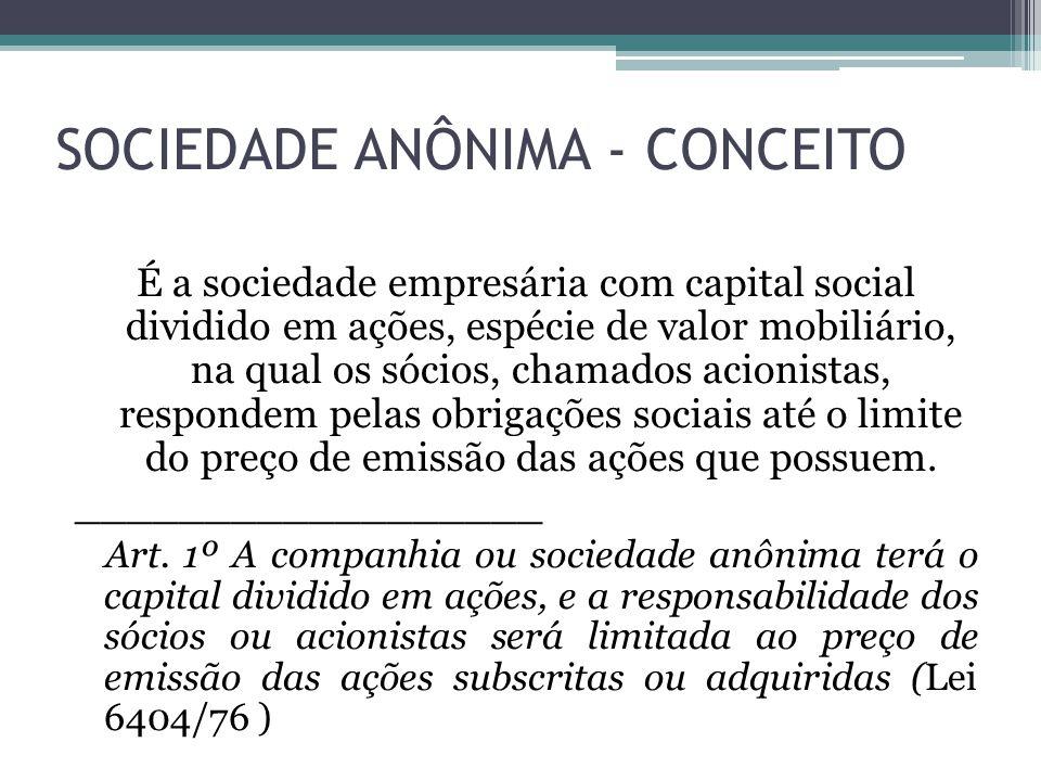 SOCIEDADE ANÔNIMA - CONCEITO É a sociedade empresária com capital social dividido em ações, espécie de valor mobiliário, na qual os sócios, chamados a