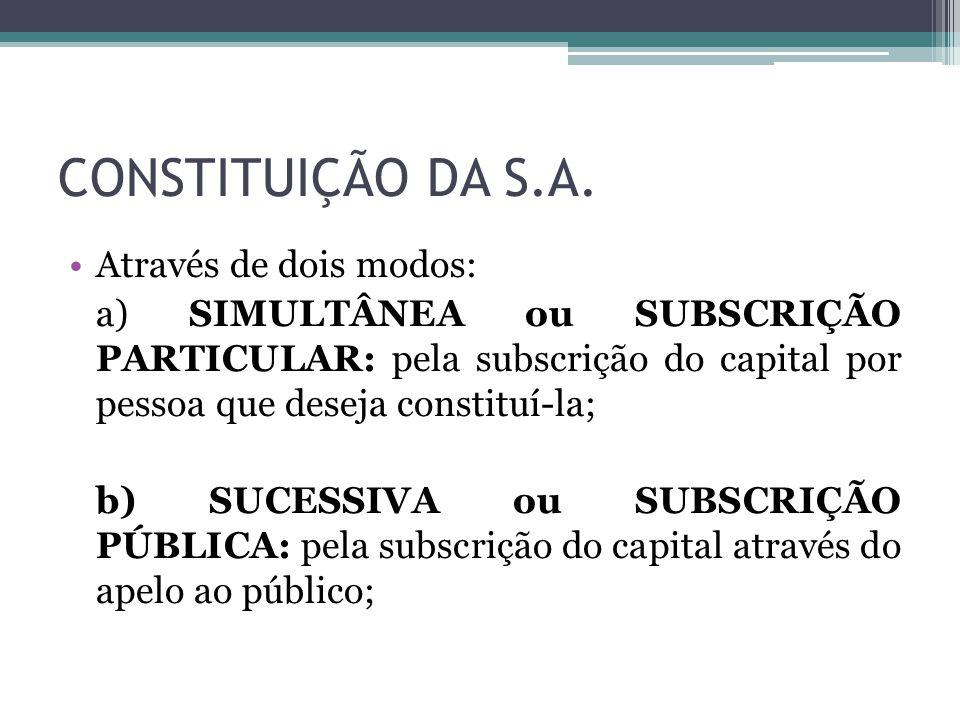 CONSTITUIÇÃO DA S.A. Através de dois modos: a) SIMULTÂNEA ou SUBSCRIÇÃO PARTICULAR: pela subscrição do capital por pessoa que deseja constituí-la; b)