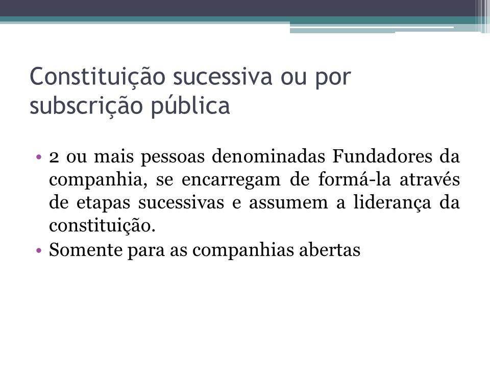 Constituição sucessiva ou por subscrição pública 2 ou mais pessoas denominadas Fundadores da companhia, se encarregam de formá-la através de etapas su