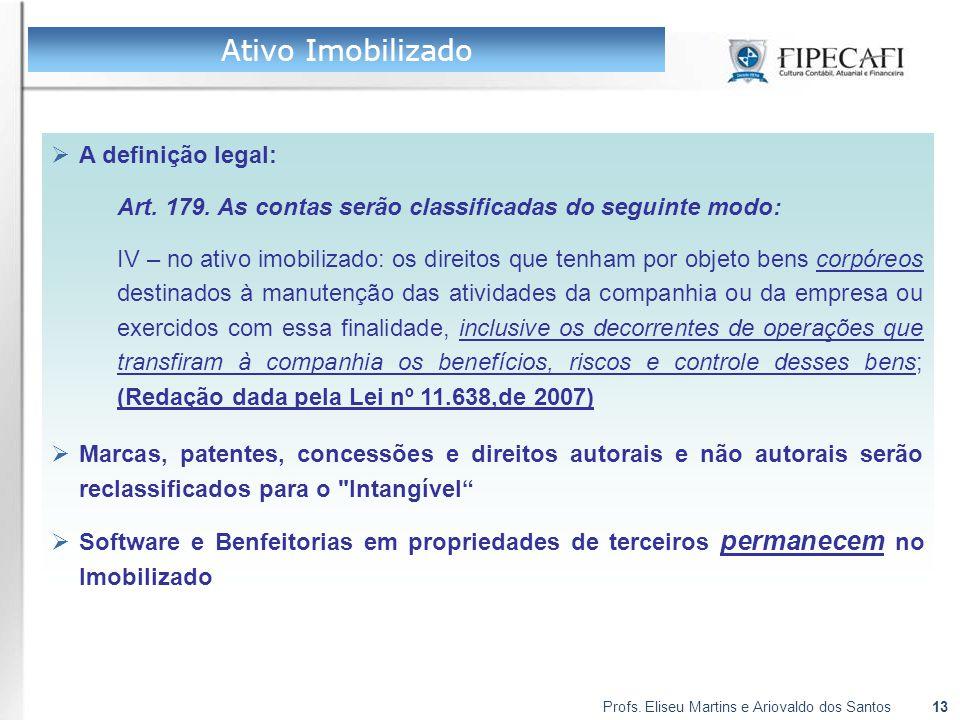 Profs. Eliseu Martins e Ariovaldo dos Santos13 Ativo Imobilizado  A definição legal: Art. 179. As contas serão classificadas do seguinte modo: IV – n