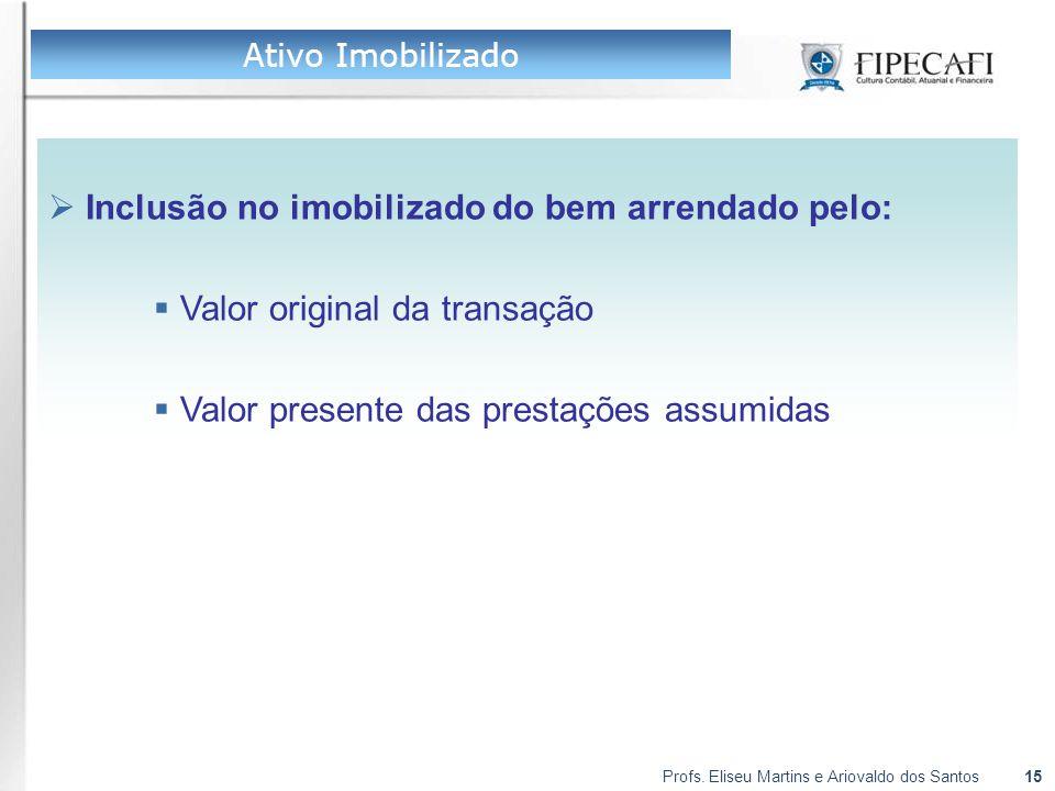 Profs. Eliseu Martins e Ariovaldo dos Santos15  Inclusão no imobilizado do bem arrendado pelo:  Valor original da transação  Valor presente das pre