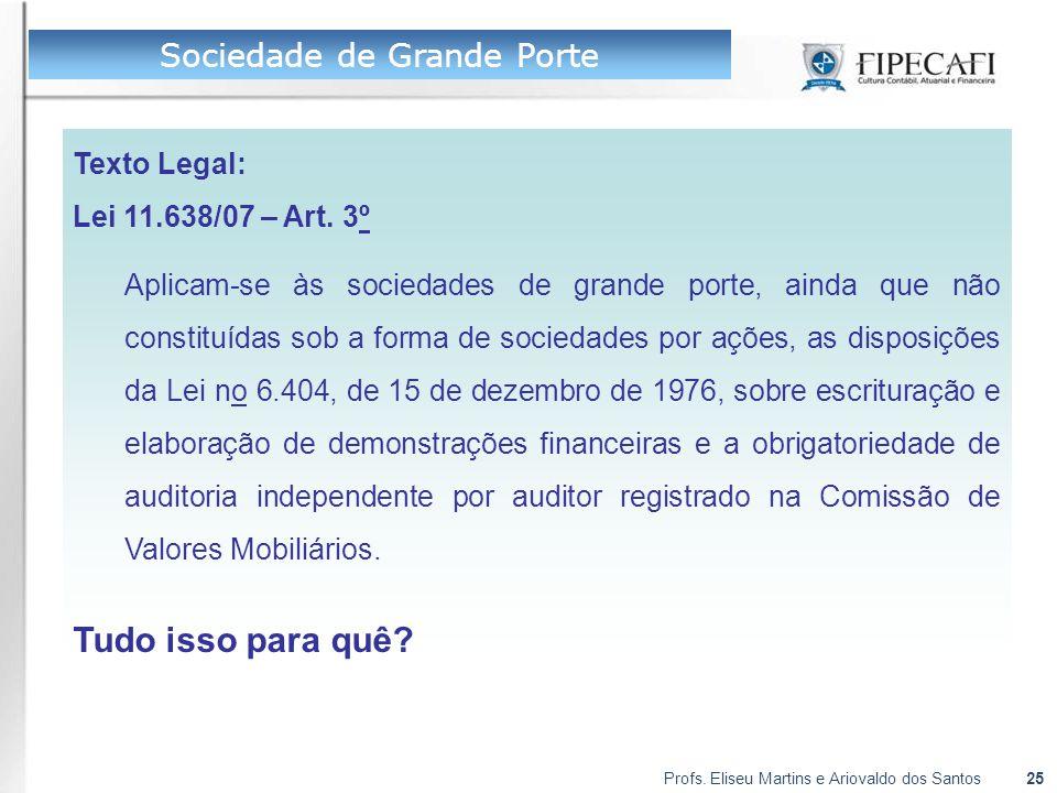 Profs. Eliseu Martins e Ariovaldo dos Santos25 Texto Legal: Lei 11.638/07 – Art. 3º Aplicam-se às sociedades de grande porte, ainda que não constituíd