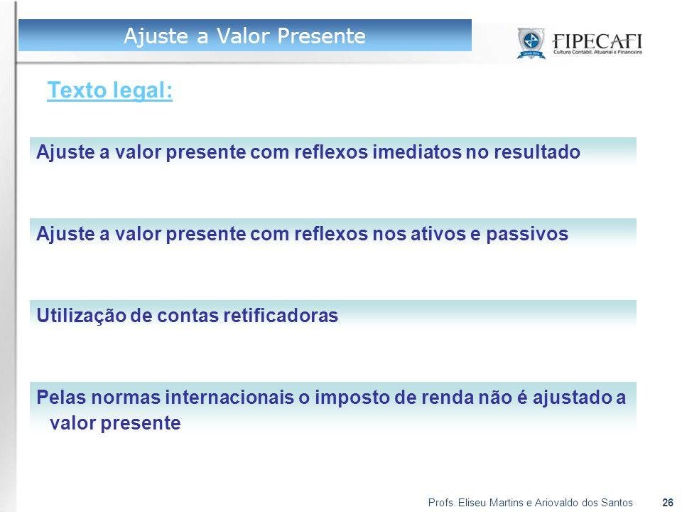 Profs. Eliseu Martins e Ariovaldo dos Santos26 Ajuste a Valor Presente Texto legal: Ajuste a valor presente com reflexos imediatos no resultado Ajuste
