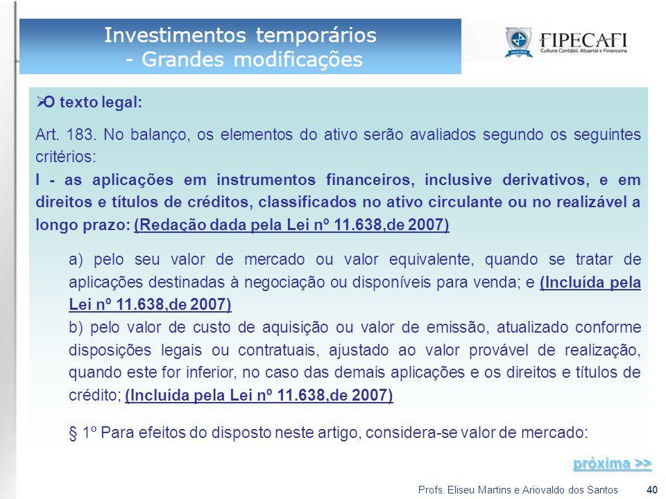 Profs. Eliseu Martins e Ariovaldo dos Santos40 Investimentos temporários - Grandes modificações  O texto legal: Art. 183. No balanço, os elementos do