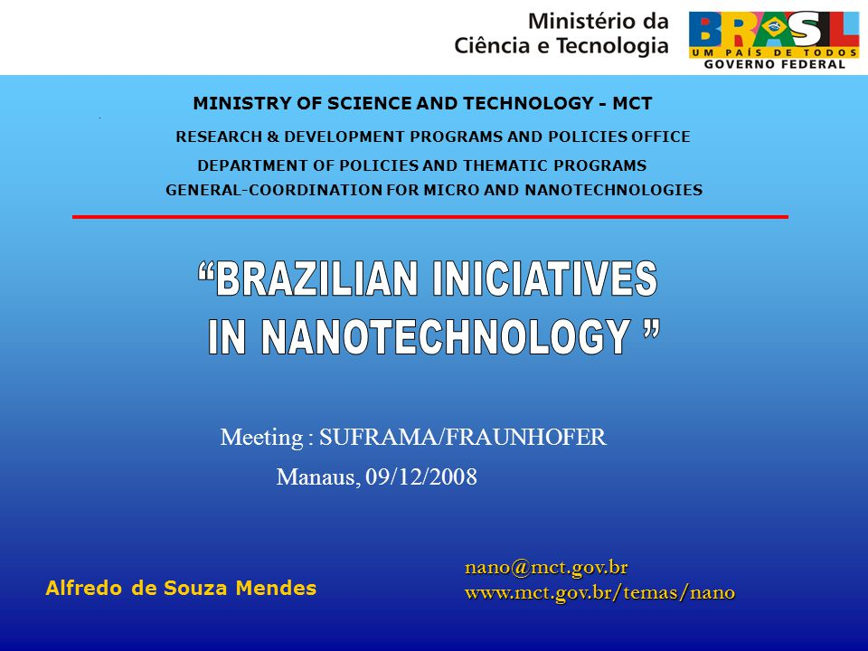 MINISTRY OF SCIENCE AND TECHNOLOGY - MCT GENERAL-COORDINATION FOR MICRO AND NANOTECHNOLOGIES nano@mct.gov.brwww.mct.gov.br/temas/nano Alfredo de Souza Mendes RESEARCH & DEVELOPMENT PROGRAMS AND POLICIES OFFICE Meeting : SUFRAMA/FRAUNHOFER Manaus, 09/12/2008 DEPARTMENT OF POLICIES AND THEMATIC PROGRAMS