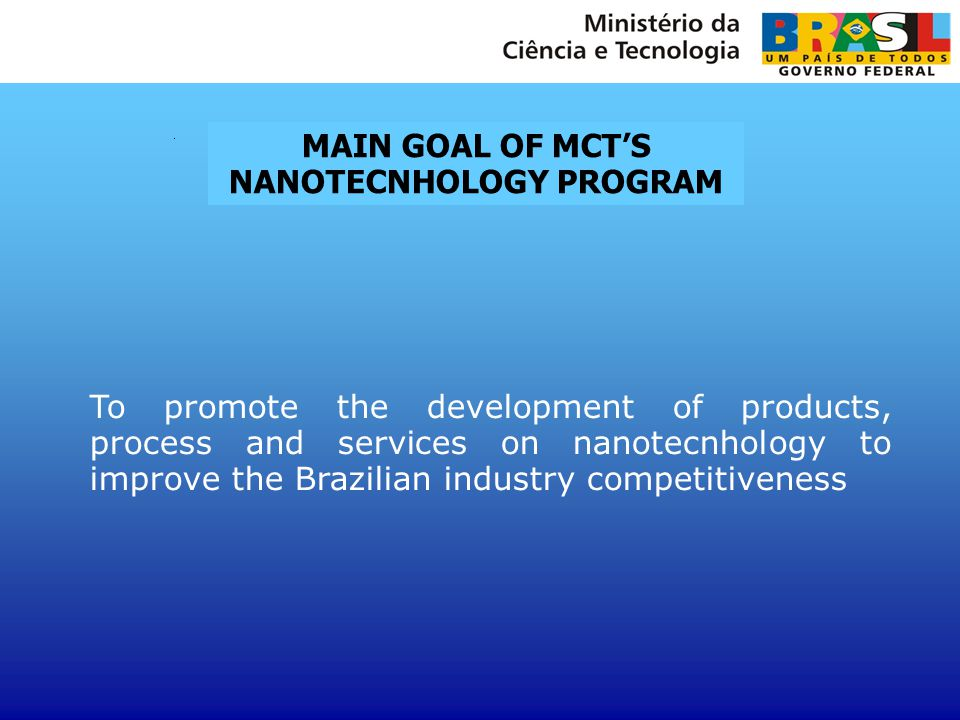To promote the development of products, process and services on nanotecnhology to improve the Brazilian industry competitiveness MAIN GOAL OF MCT'S NA